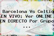 <b>Barcelona</b> Vs Celtic EN VIVO: Ver ONLINE EN DIRECTO Por Grupo ...