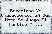 <b>Barcelona Vs</b>. <b>Chapecoense</b>: ¿A Qué Hora Se Juega El Partido Y ...