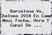 <b>Barcelona Vs</b>. <b>Chelsea</b> 2018 En Camp Nou: Fecha, Hora Y Canal De ...