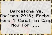<b>Barcelona Vs</b>. <b>Chelsea</b> 2018: Fecha, Hora Y Canal En Camp Nou Por ...