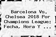 <b>Barcelona Vs</b>. <b>Chelsea</b> 2018 Por Champions League: Fecha, Hora Y ...