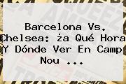 <b>Barcelona Vs</b>. <b>Chelsea</b>: ¿a Qué Hora Y Dónde Ver En Camp Nou ...