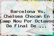 <b>Barcelona Vs</b>. <b>Chelsea</b> Chocan En Camp Nou Por Octavos De Final De ...