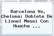 <b>Barcelona Vs</b>. <b>Chelsea</b>: Doblete De Lionel Messi Con Huacha ...