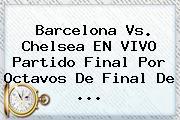 <b>Barcelona Vs</b>. <b>Chelsea</b> EN VIVO Partido Final Por Octavos De Final De ...