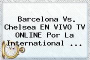 <b>Barcelona Vs</b>. <b>Chelsea</b> EN VIVO TV ONLINE Por La International <b>...</b>