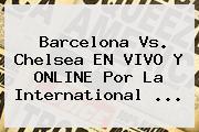 <b>Barcelona Vs</b>. <b>Chelsea</b> EN VIVO Y ONLINE Por La International <b>...</b>