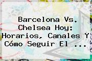 <b>Barcelona Vs</b>. <b>Chelsea</b> Hoy: Horarios, Canales Y Cómo Seguir El ...