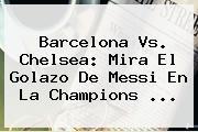 <b>Barcelona Vs</b>. <b>Chelsea</b>: Mira El Golazo De Messi En La Champions ...