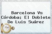 <b>Barcelona Vs Córdoba</b>: El Doblete De Luis Suárez