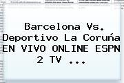 <b>Barcelona</b> Vs. Deportivo La Coruña EN VIVO ONLINE ESPN 2 TV ...