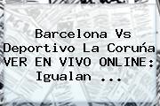 <b>Barcelona</b> Vs <b>Deportivo</b> La Coruña VER EN VIVO ONLINE: Igualan ...