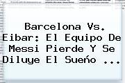 <b>Barcelona Vs</b>. <b>Eibar</b>: El Equipo De Messi Pierde Y Se Diluye El Sueño ...