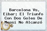 <b>Barcelona Vs</b>. <b>Eibar</b>: El Triunfo Con Dos Goles De Messi No Alcanzó