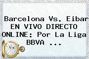 Barcelona Vs. Eibar EN VIVO DIRECTO ONLINE: Por La Liga BBVA <b>...</b>