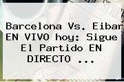 <b>Barcelona</b> Vs. Eibar EN VIVO <b>hoy</b>: Sigue El Partido EN DIRECTO ...