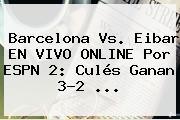 <b>Barcelona Vs</b>. <b>Eibar</b> EN VIVO ONLINE Por ESPN 2: Culés Ganan 3-2 ...