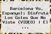 <b>Barcelona Vs</b>. <b>Espanyol</b>: Disfruta Los Goles Que No Viste (VIDEO) | El <b>...</b>