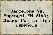 <b>Barcelona Vs</b>. <b>Espanyol</b> EN VIVO: Choque Por La Liga Española