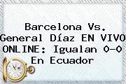Barcelona Vs. General Díaz EN <b>VIVO</b> ONLINE: Igualan 0-0 En Ecuador