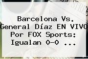 Barcelona Vs. General Díaz EN <b>VIVO</b> Por <b>FOX Sports</b>: Igualan 0-0 ...