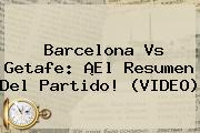 <b>Barcelona Vs Getafe</b>: ¡El Resumen Del Partido! (VIDEO)