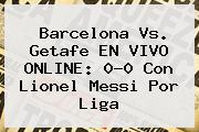 Barcelona Vs. Getafe EN <b>VIVO</b> ONLINE: 0-0 Con Lionel Messi Por Liga