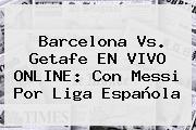 <b>Barcelona Vs</b>. <b>Getafe</b> EN VIVO ONLINE: Con Messi Por Liga Española