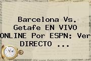 <b>Barcelona Vs</b>. Getafe EN VIVO ONLINE Por ESPN: Ver DIRECTO ...