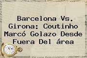 <b>Barcelona Vs</b>. <b>Girona</b>: Coutinho Marcó Golazo Desde Fuera Del área