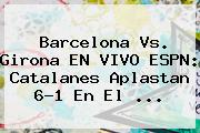 <b>Barcelona Vs</b>. <b>Girona</b> EN VIVO ESPN: Catalanes Aplastan 6-1 En El ...