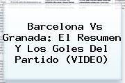 <b>Barcelona Vs Granada</b>: El Resumen Y Los Goles Del Partido (VIDEO)