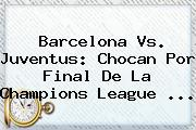 Barcelona Vs. Juventus: Chocan Por Final De La <b>Champions League</b> <b>...</b>