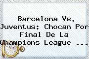 Barcelona Vs. Juventus: Chocan Por Final De La <b>Champions League</b> <b>...</b>