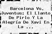 Barcelona Vs. Juventus: El Llanto De <b>Pirlo</b> Y La Alegría De Xavi En La <b>...</b>