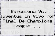 Barcelona Vs. Juventus En Vivo Por Final De <b>Champions League</b> <b>...</b>
