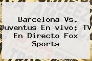 Barcelona Vs. Juventus En <b>vivo</b>: TV En Directo <b>Fox Sports</b>