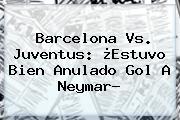 <b>Barcelona Vs. Juventus</b>: ¿Estuvo Bien Anulado Gol A Neymar?