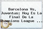 <b>Barcelona Vs. Juventus</b>: Hoy Es La Final De La Champions League <b>...</b>