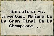 <b>Barcelona Vs. Juventus</b>: Mañana Es La Gran Final De La Champions <b>...</b>