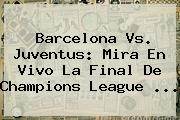 Barcelona Vs. Juventus: Mira En Vivo La Final De <b>Champions League</b> <b>...</b>