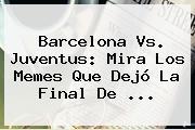 <b>Barcelona Vs. Juventus</b>: Mira Los Memes Que Dejó La Final De <b>...</b>