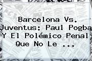 Barcelona Vs. Juventus: Paul <b>Pogba</b> Y El Polémico Penal Que No Le <b>...</b>