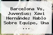 Barcelona Vs. Juventus: <b>Xavi Hernández</b> Hablo Sobre Equipo, Una <b>...</b>