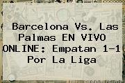 <b>Barcelona</b> Vs. Las Palmas EN VIVO ONLINE: Empatan 1-1 Por La Liga