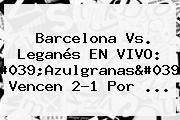 <b>Barcelona Vs</b>. <b>Leganés</b> EN VIVO: 'Azulgranas' Vencen 2-1 Por ...
