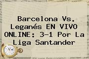 <b>Barcelona Vs</b>. <b>Leganés</b> EN VIVO ONLINE: 3-1 Por La Liga Santander