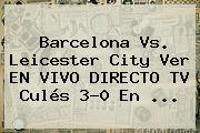 <b>Barcelona Vs</b>. <b>Leicester</b> City Ver EN VIVO DIRECTO TV Culés 3-0 En ...