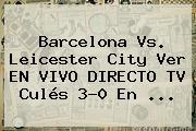 <b>Barcelona Vs</b>. <b>Leicester</b> City Ver EN VIVO DIRECTO TV Culés 3-0 En ...