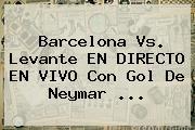 <b>Barcelona Vs</b>. <b>Levante</b> EN DIRECTO EN VIVO Con Gol De Neymar <b>...</b>